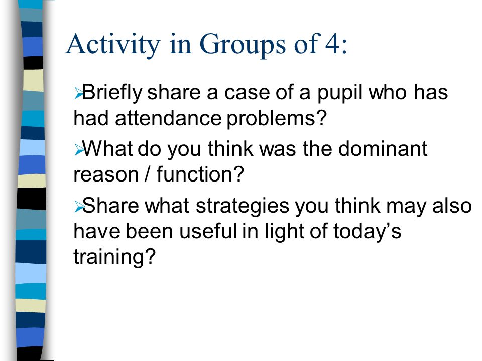 Activity in Groups of 4: Briefly share a case of a pupil who has had attendance problems? What do you think was the dominant reason / function? Share