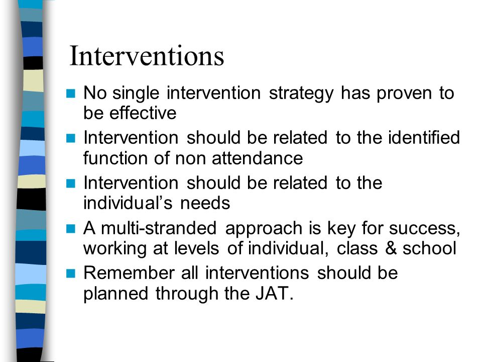 Interventions No single intervention strategy has proven to be effective Intervention should be related to the identified function of non attendance I