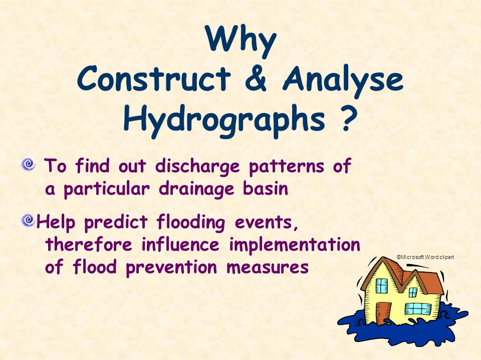 Why Construct & Analyse Hydrographs ? To find out discharge patterns of a particular drainage basin Help predict flooding events, therefore influence