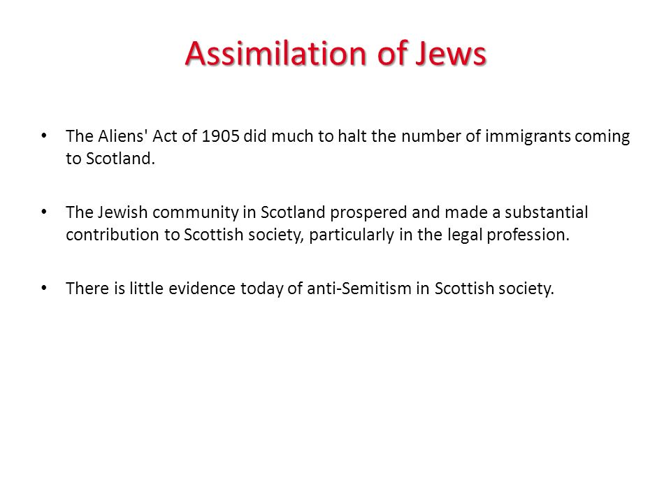 Assimilation of Jews The Aliens Act of 1905 did much to halt the number of immigrants coming to Scotland.