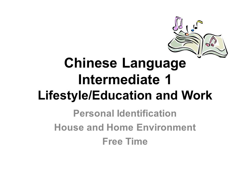 Chinese Language Intermediate 1 Lifestyle/Education and Work Personal Identification House and Home Environment Free Time