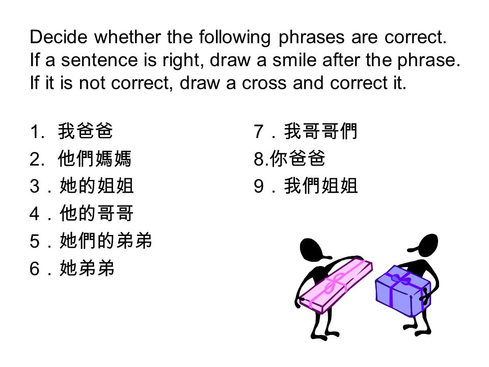 Decide whether the following phrases are correct. If a sentence is right, draw a smile after the phrase. If it is not correct, draw a cross and correc