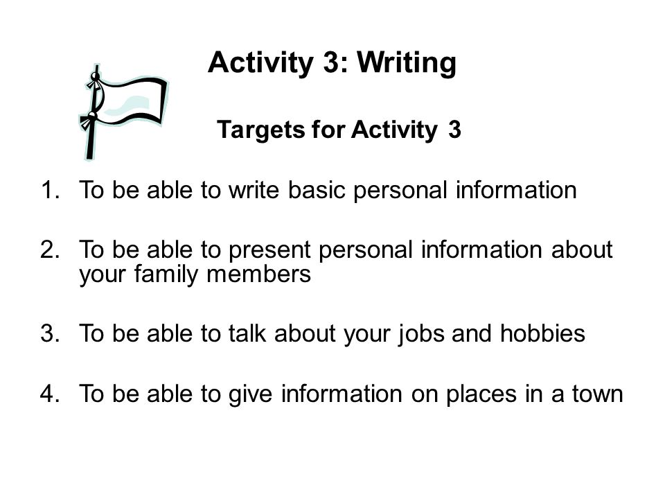 Activity 3: Writing Targets for Activity 3 1.To be able to write basic personal information 2.