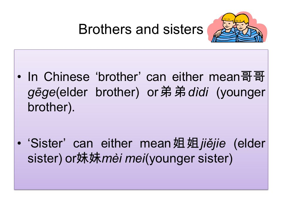 Brothers and sisters In Chinese brother can either mean gēge(elder brother) or dìdi (younger brother). Sister can either mean jiějie (elder sister) or