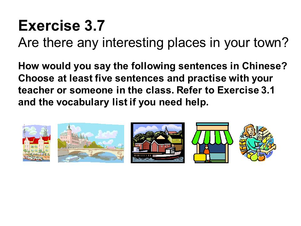 Exercise 3.7 Are there any interesting places in your town? How would you say the following sentences in Chinese? Choose at least five sentences and p