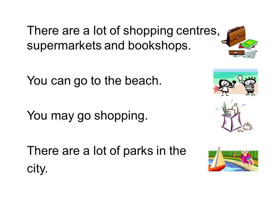 There are a lot of shopping centres, supermarkets and bookshops.