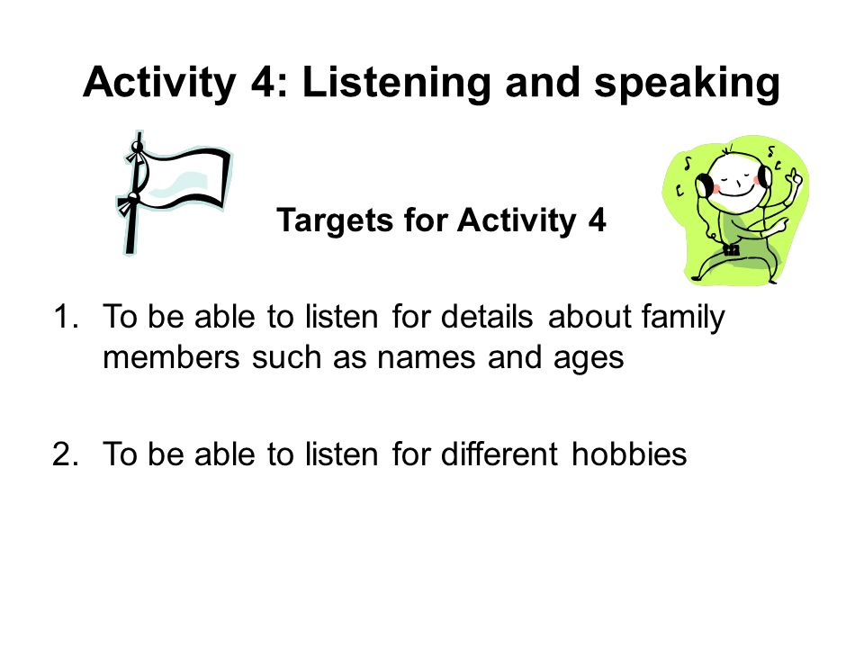 Activity 4: Listening and speaking Targets for Activity 4 1.To be able to listen for details about family members such as names and ages 2.To be able to listen for different hobbies