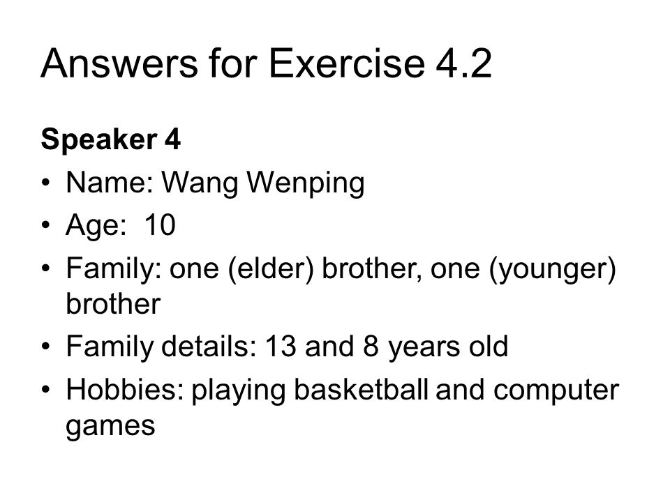 Answers for Exercise 4.2 Speaker 4 Name: Wang Wenping Age: 10 Family: one (elder) brother, one (younger) brother Family details: 13 and 8 years old Hobbies: playing basketball and computer games