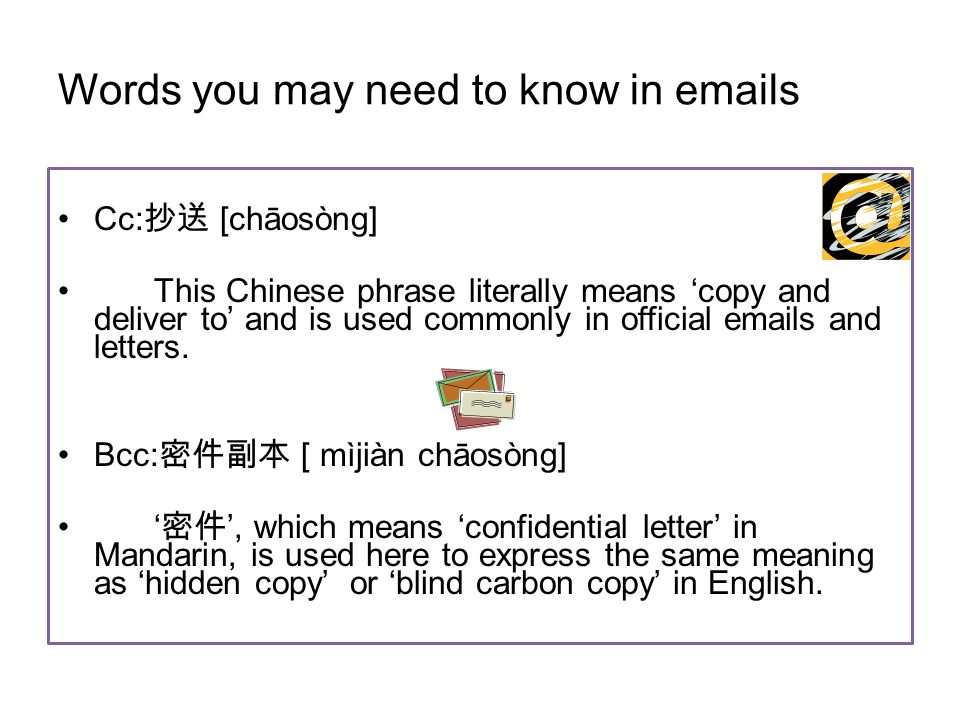 Words you may need to know in emails Cc: [chāosòng] This Chinese phrase literally means copy and deliver to and is used commonly in official emails and letters.