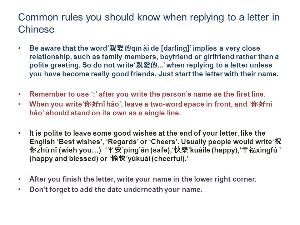 Common rules you should know when replying to a letter in Chinese Be aware that the word qīn ài de [darling] implies a very close relationship, such as family members, boyfriend or girlfriend rather than a polite greeting.