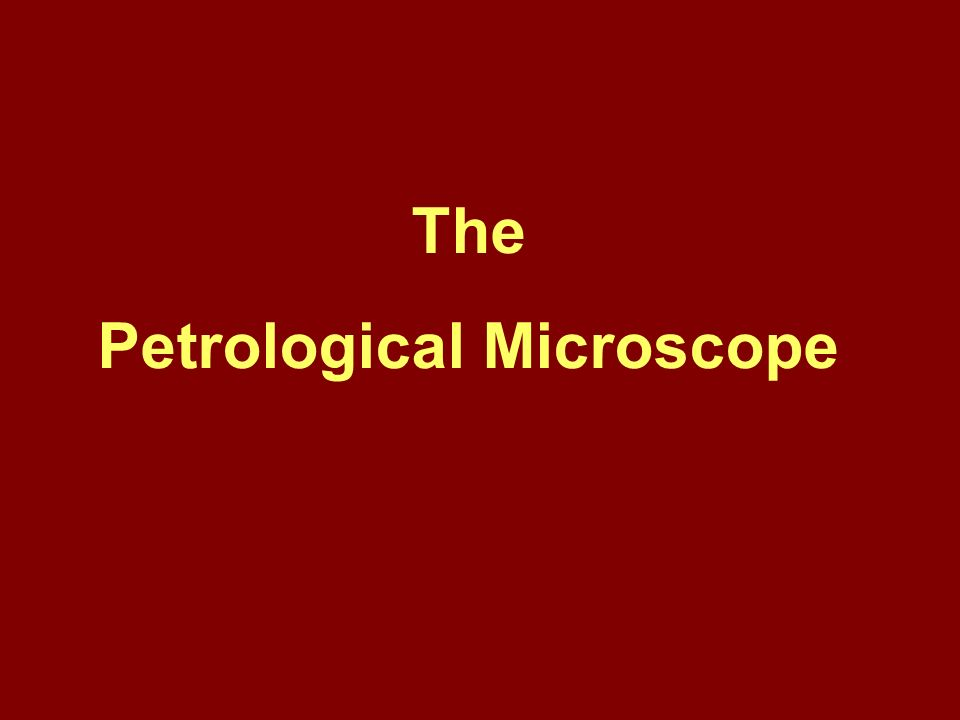 The use of the Petrological Microscope The use of the microscope allows us to examine rocks in much more detail.