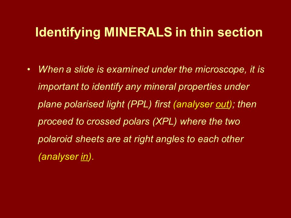 Identifying MINERALS in thin section When a slide is examined under the microscope, it is important to identify any mineral properties under plane pol