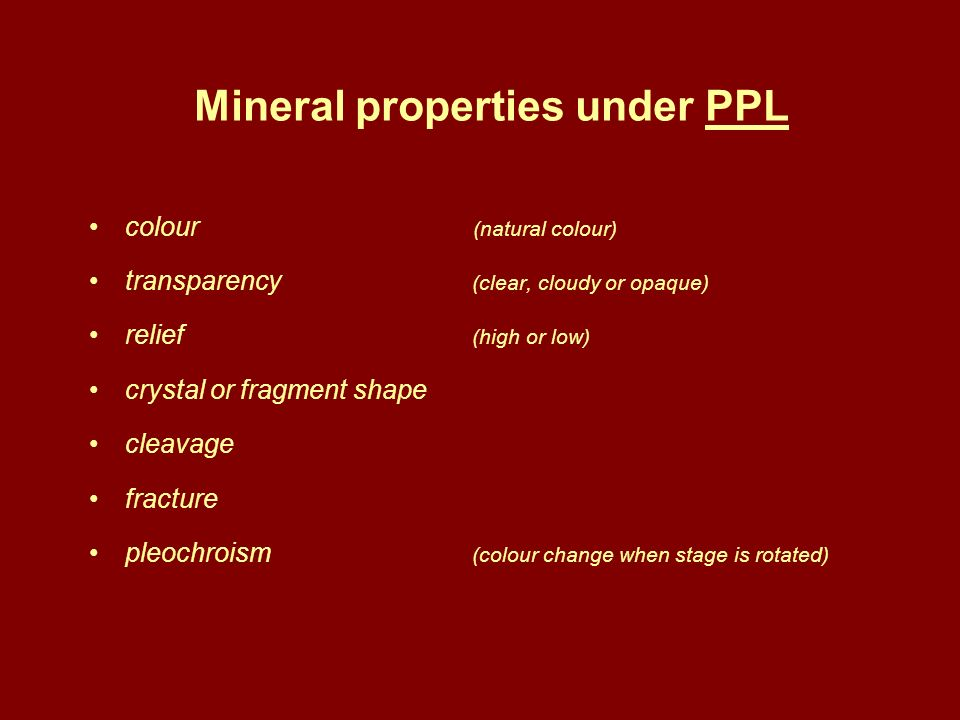 Mineral properties under PPL colour (natural colour) transparency (clear, cloudy or opaque) relief (high or low) crystal or fragment shape cleavage fr