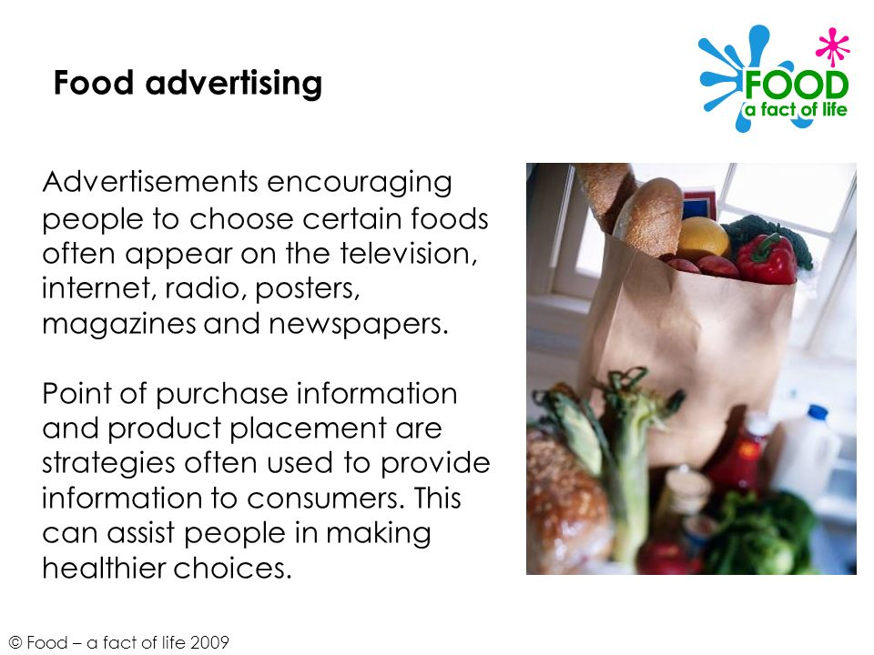 © Food – a fact of life 2009 Food advertising Advertisements encouraging people to choose certain foods often appear on the television, internet, radi