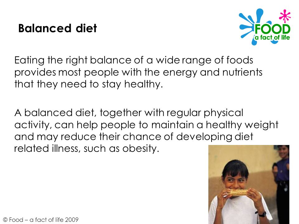 © Food – a fact of life 2009 Balanced diet Eating the right balance of a wide range of foods provides most people with the energy and nutrients that t