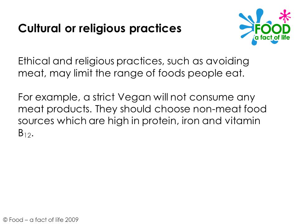 © Food – a fact of life 2009 Cultural or religious practices Ethical and religious practices, such as avoiding meat, may limit the range of foods peop