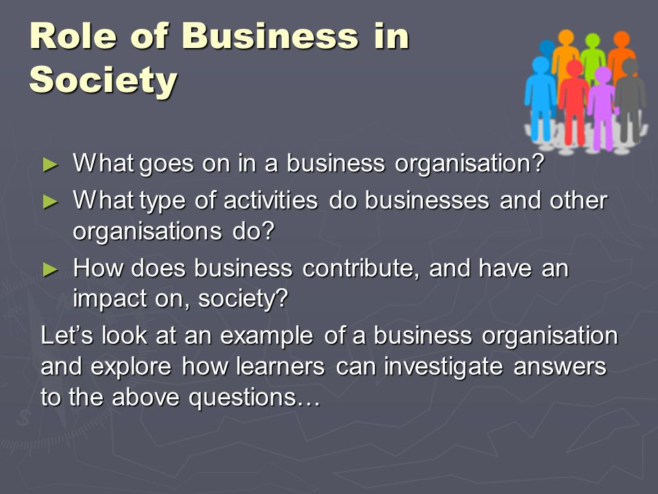 Role of Business in Society What goes on in a business organisation? What goes on in a business organisation? What type of activities do businesses an