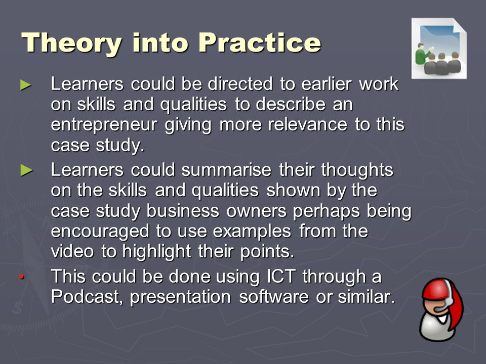 Theory into Practice Learners could be directed to earlier work on skills and qualities to describe an entrepreneur giving more relevance to this case