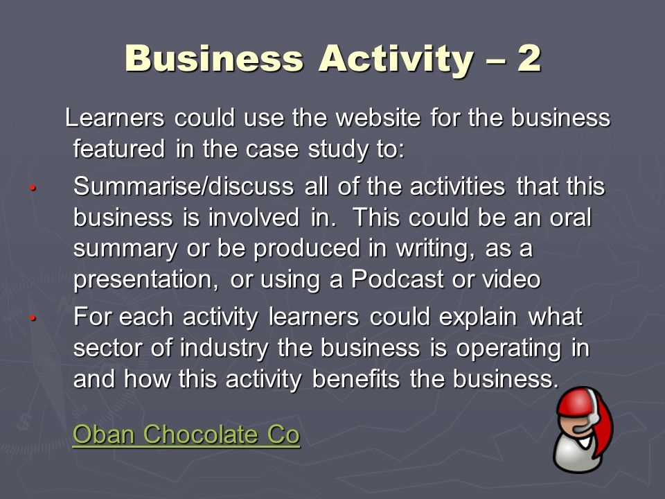 Business Activity – 2 Learners could use the website for the business featured in the case study to: Learners could use the website for the business f