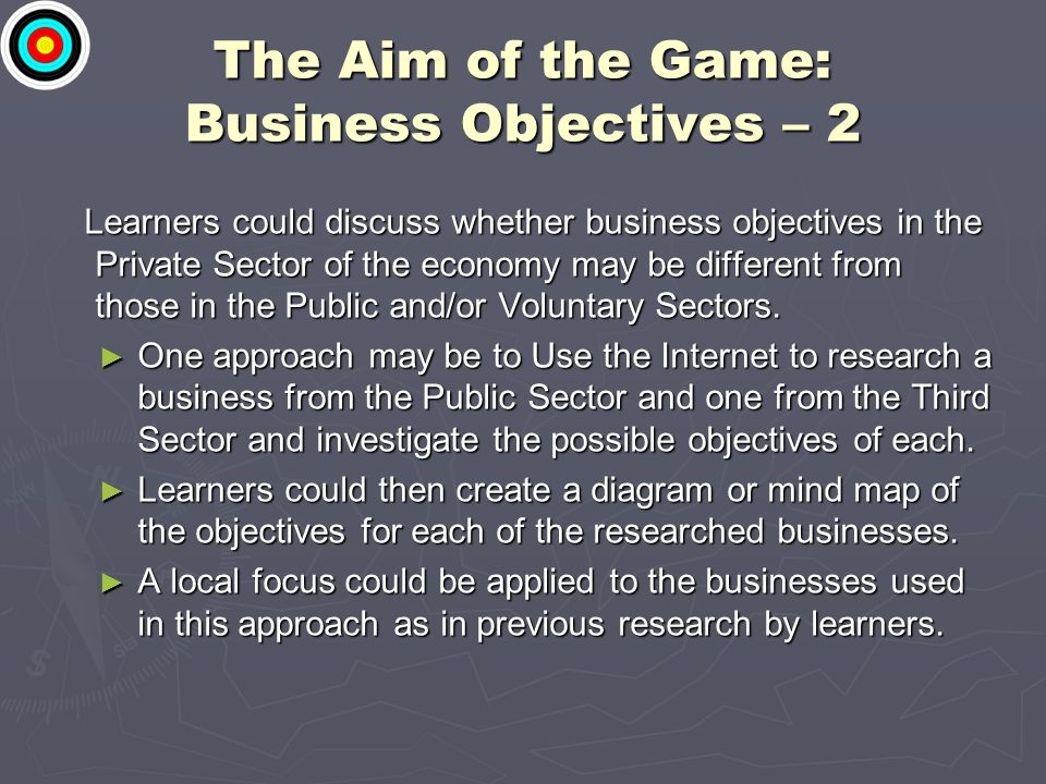 The Aim of the Game: Business Objectives – 2 Learners could discuss whether business objectives in the Private Sector of the economy may be different