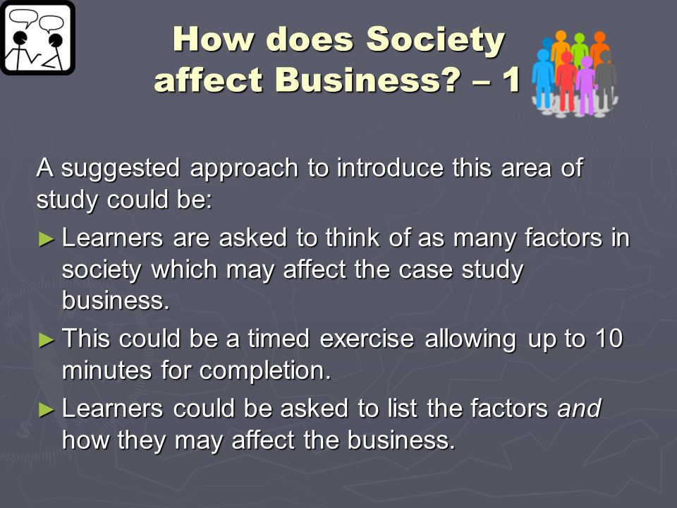 How does Society affect Business? – 1 A suggested approach to introduce this area of study could be: Learners are asked to think of as many factors in