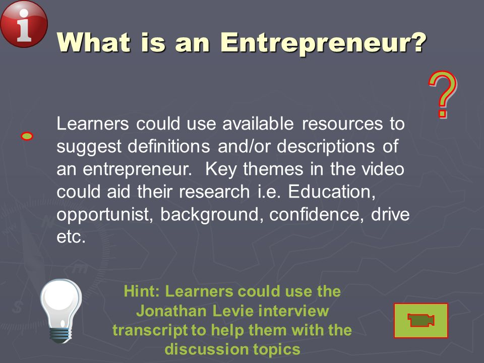 What is an Entrepreneur? Hint: Learners could use the Jonathan Levie interview transcript to help them with the discussion topics Learners could use a