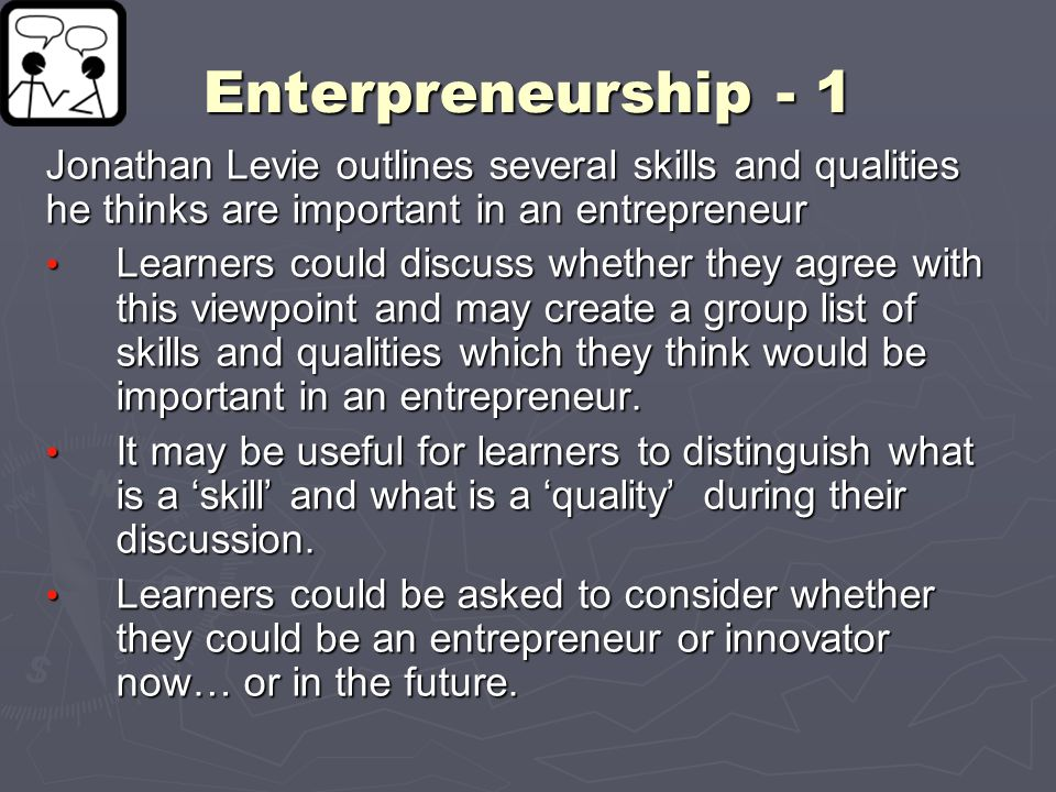 Enterpreneurship - 1 Jonathan Levie outlines several skills and qualities he thinks are important in an entrepreneur Learners could discuss whether th