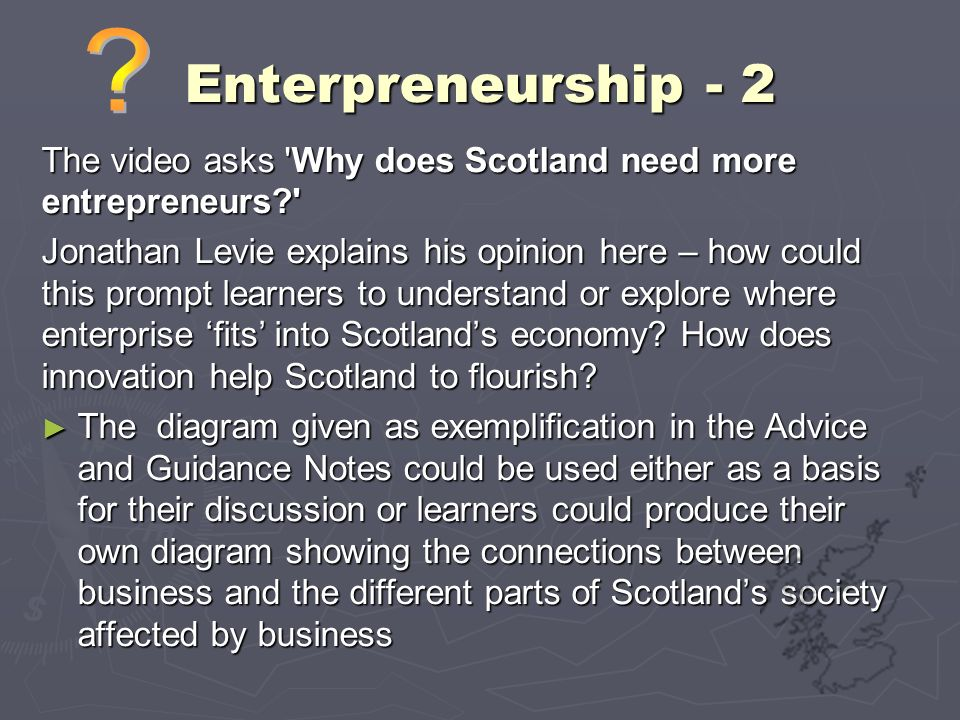 Enterpreneurship - 2 The video asks 'Why does Scotland need more entrepreneurs?' Jonathan Levie explains his opinion here – how could this prompt lear