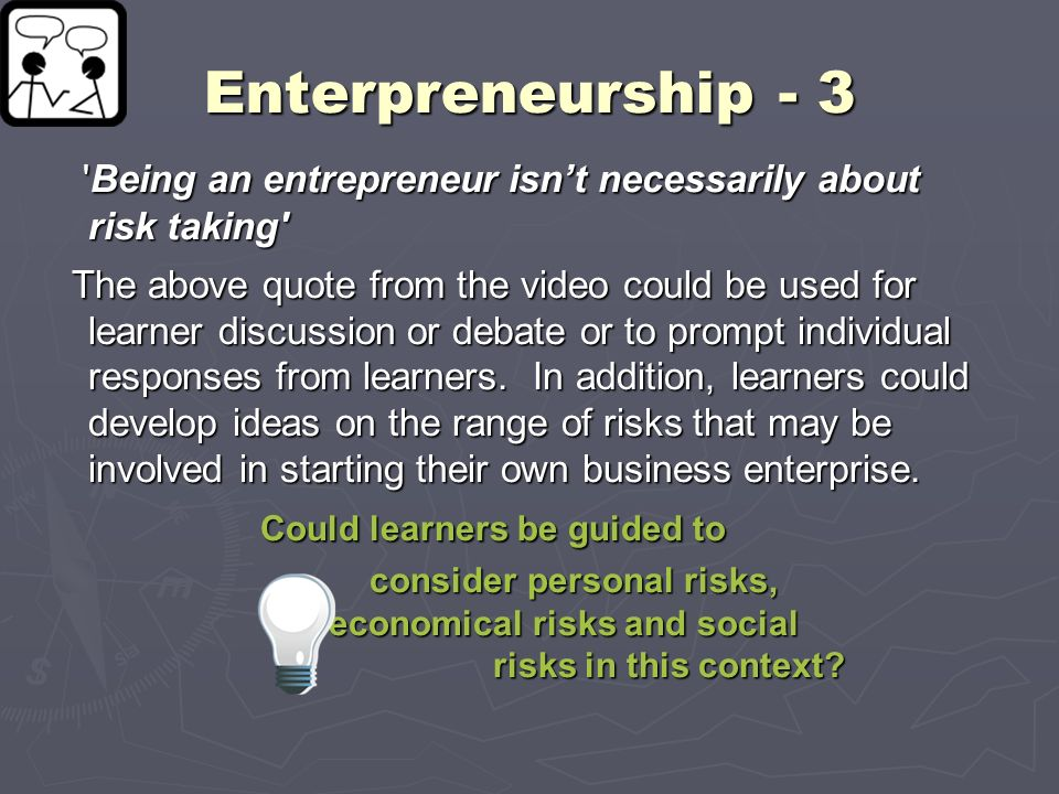 Enterpreneurship - 3 'Being an entrepreneur isnt necessarily about risk taking' 'Being an entrepreneur isnt necessarily about risk taking' The above q