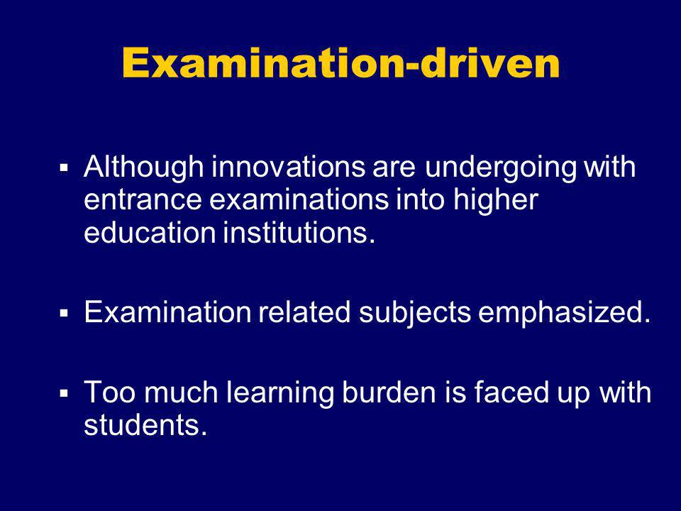 Examination-driven Although innovations are undergoing with entrance examinations into higher education institutions. Examination related subjects emp