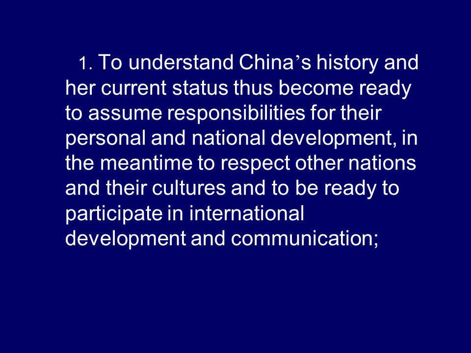 1. To understand China s history and her current status thus become ready to assume responsibilities for their personal and national development, in t