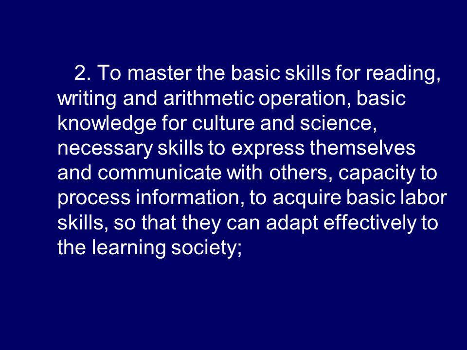 2. To master the basic skills for reading, writing and arithmetic operation, basic knowledge for culture and science, necessary skills to express them