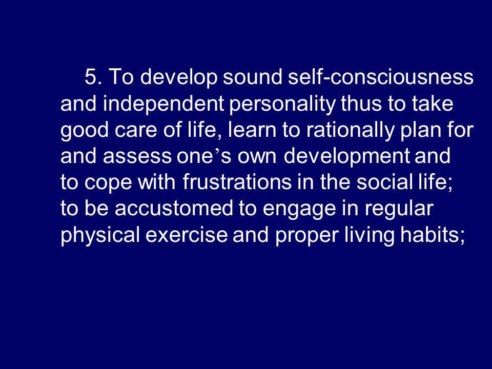 5. To develop sound self-consciousness and independent personality thus to take good care of life, learn to rationally plan for and assess one s own d