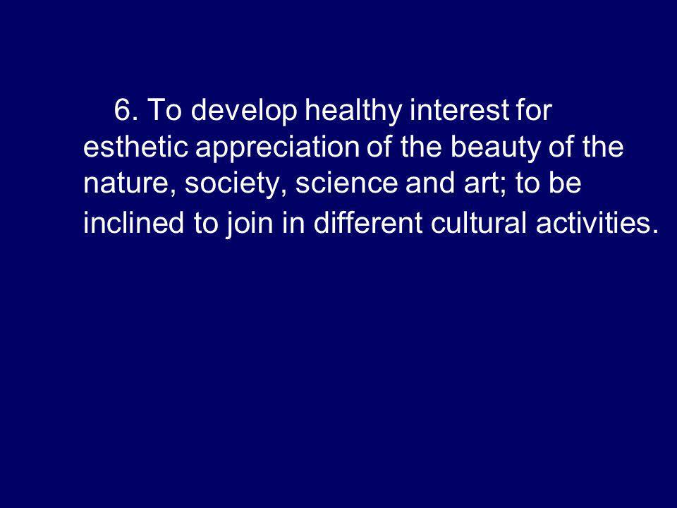 6. To develop healthy interest for esthetic appreciation of the beauty of the nature, society, science and art; to be inclined to join in different cu