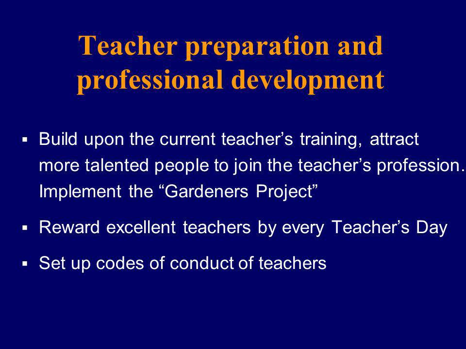 Teacher preparation and professional development Build upon the current teachers training, attract more talented people to join the teachers profession.