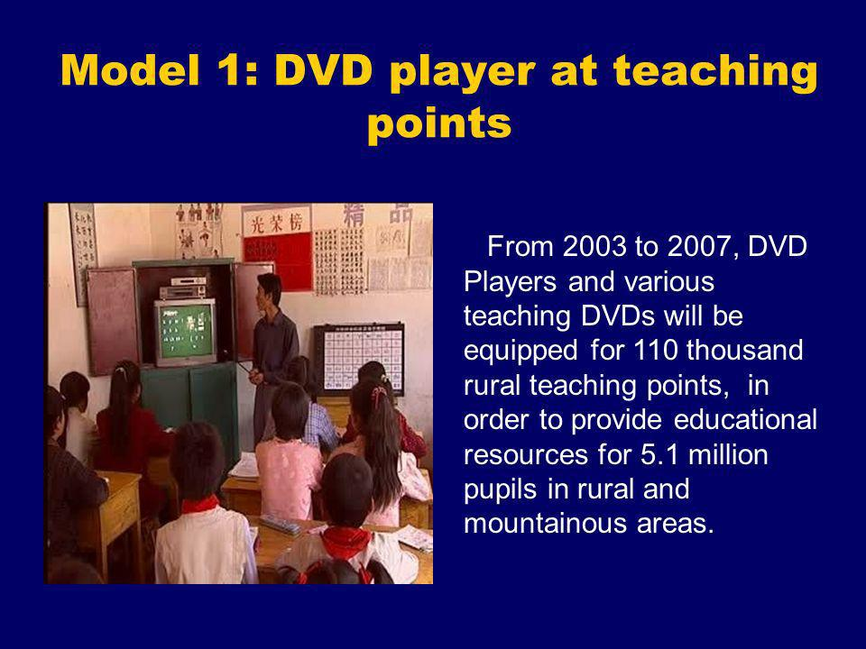 Model 1: DVD player at teaching points From 2003 to 2007, DVD Players and various teaching DVDs will be equipped for 110 thousand rural teaching point