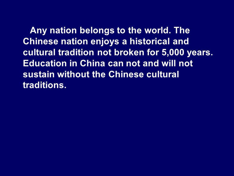 Any nation belongs to the world. The Chinese nation enjoys a historical and cultural tradition not broken for 5,000 years. Education in China can not