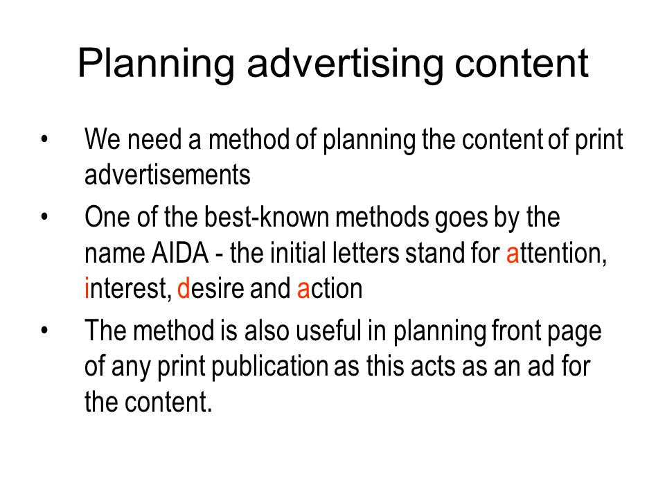 Planning advertising content We need a method of planning the content of print advertisements One of the best-known methods goes by the name AIDA - the initial letters stand for attention, interest, desire and action The method is also useful in planning front page of any print publication as this acts as an ad for the content.