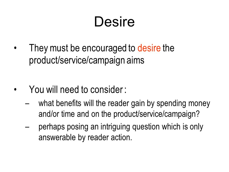 Desire They must be encouraged to desire the product/service/campaign aims You will need to consider : –what benefits will the reader gain by spending money and/or time and on the product/service/campaign.