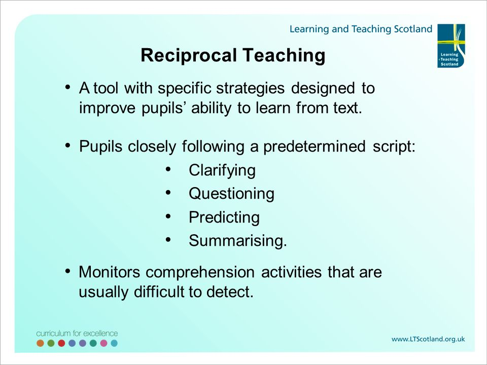 Reciprocal Teaching A tool with specific strategies designed to improve pupils ability to learn from text. Pupils closely following a predetermined sc