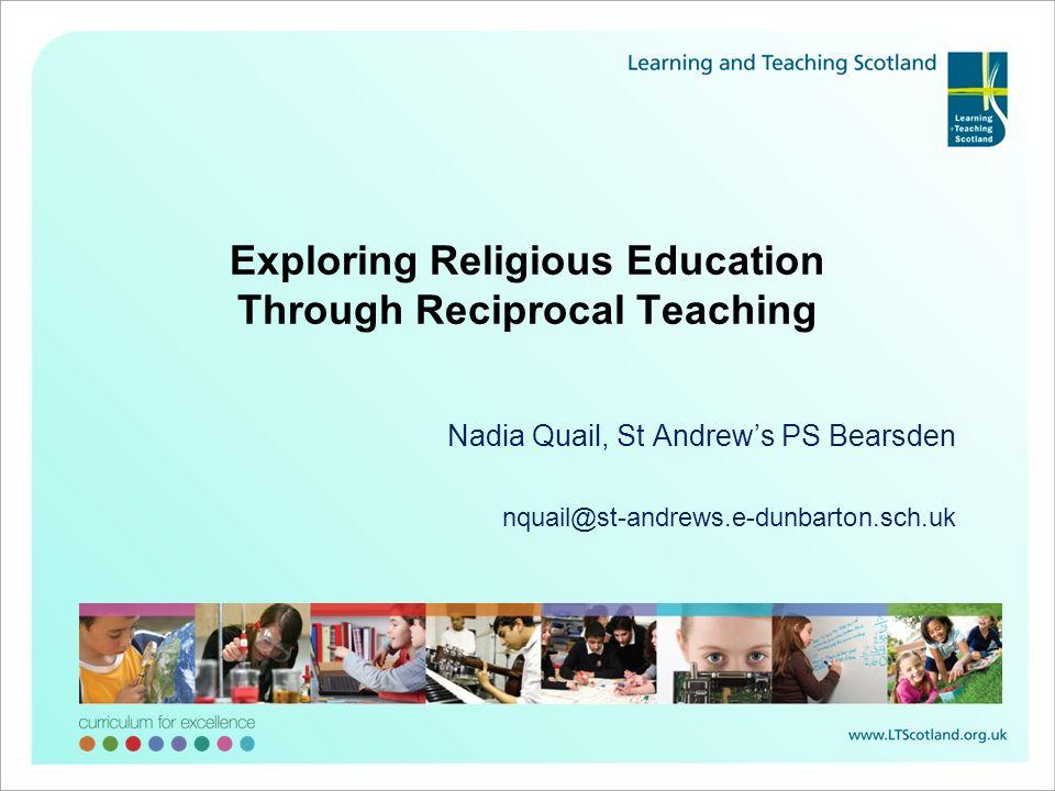 Nadia Quail, St Andrews PS Bearsden nquail@st-andrews.e-dunbarton.sch.uk Exploring Religious Education Through Reciprocal Teaching