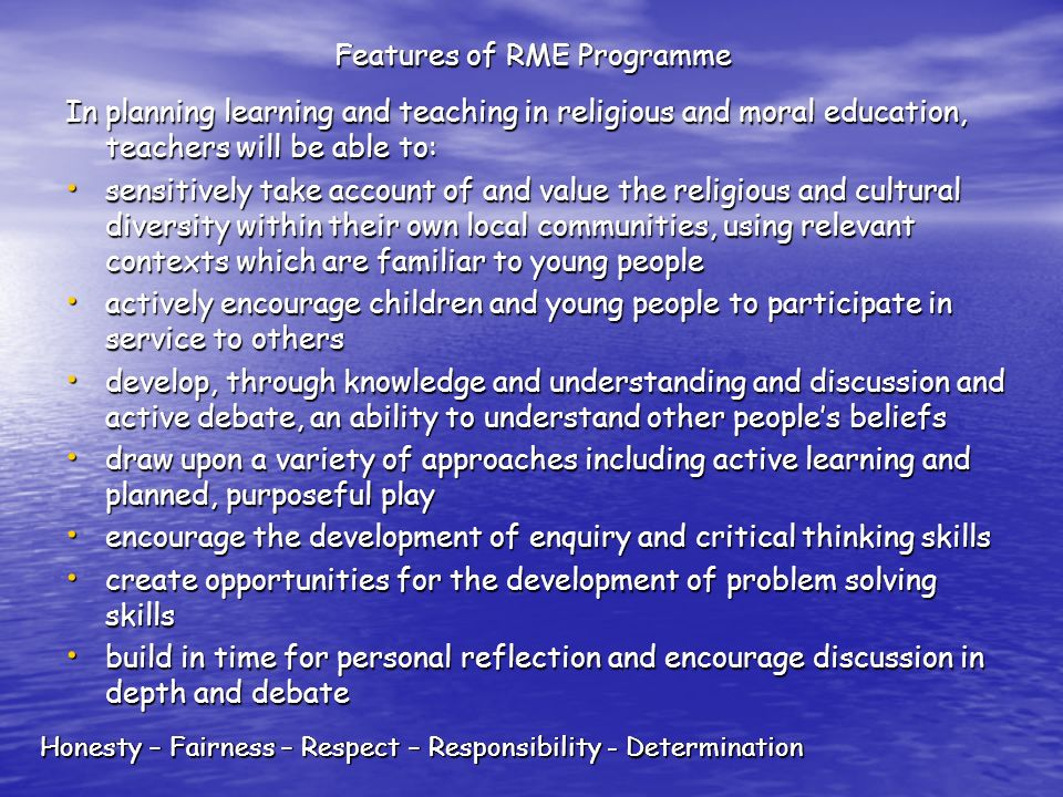 Honesty – Fairness – Respect – Responsibility - Determination Features of RME Programme In planning learning and teaching in religious and moral education, teachers will be able to: sensitively take account of and value the religious and cultural diversity within their own local communities, using relevant contexts which are familiar to young people sensitively take account of and value the religious and cultural diversity within their own local communities, using relevant contexts which are familiar to young people actively encourage children and young people to participate in service to others actively encourage children and young people to participate in service to others develop, through knowledge and understanding and discussion and active debate, an ability to understand other peoples beliefs develop, through knowledge and understanding and discussion and active debate, an ability to understand other peoples beliefs draw upon a variety of approaches including active learning and planned, purposeful play draw upon a variety of approaches including active learning and planned, purposeful play encourage the development of enquiry and critical thinking skills encourage the development of enquiry and critical thinking skills create opportunities for the development of problem solving skills create opportunities for the development of problem solving skills build in time for personal reflection and encourage discussion in depth and debate build in time for personal reflection and encourage discussion in depth and debate