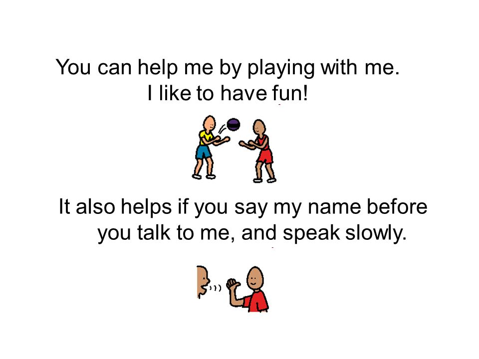 You can help me by playing with me. I like to have fun! It also helps if you say my name before you talk to me, and speak slowly.
