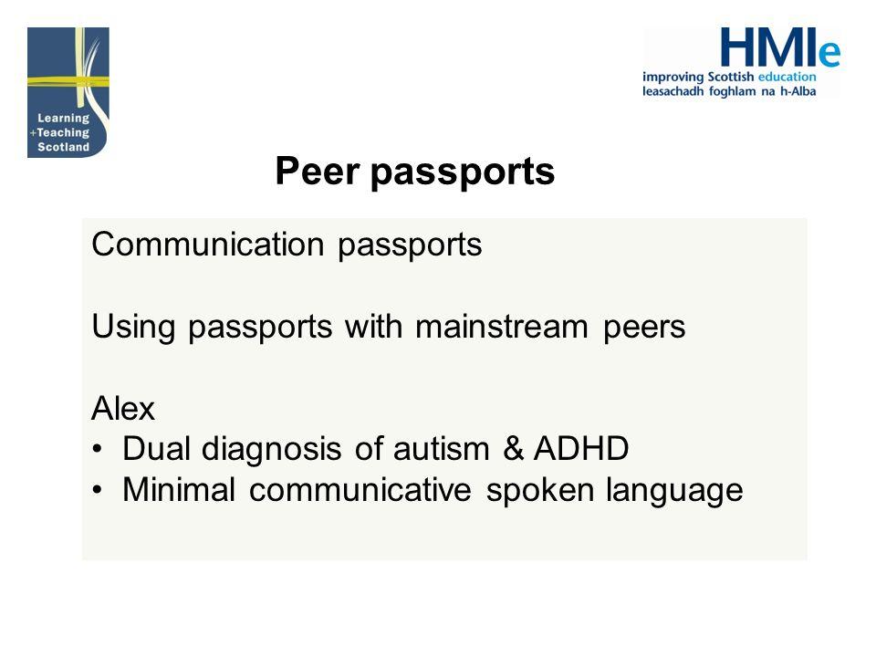 Communication passports Using passports with mainstream peers Alex Dual diagnosis of autism & ADHD Minimal communicative spoken language Peer passports
