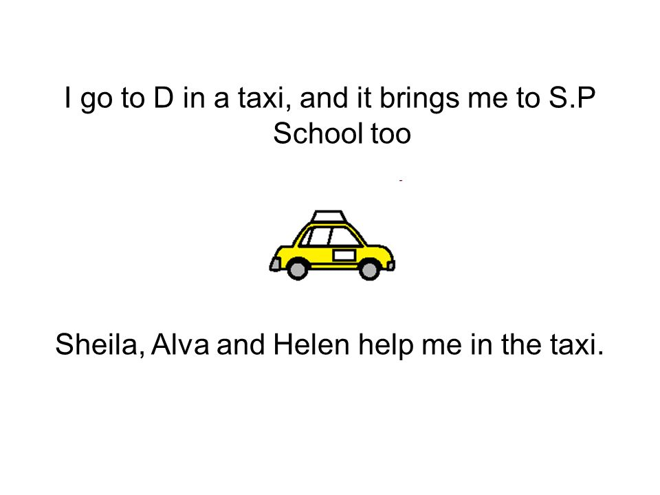I go to D in a taxi, and it brings me to S.P School too Sheila, Alva and Helen help me in the taxi.