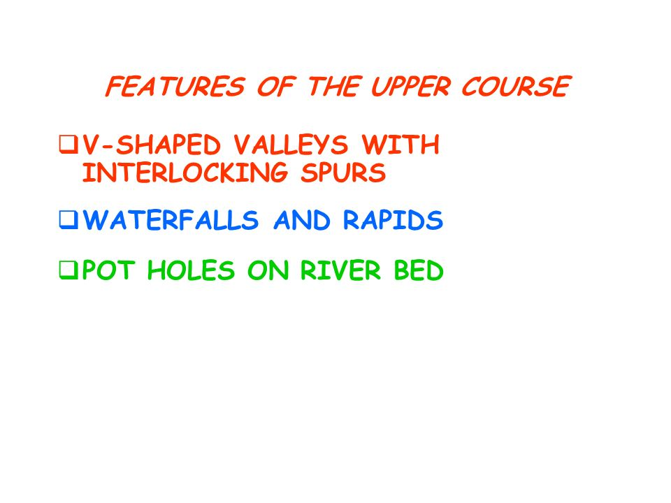 FEATURES OF THE UPPER COURSE V-SHAPED VALLEYS WITH INTERLOCKING SPURS POT HOLES ON RIVER BED WATERFALLS AND RAPIDS