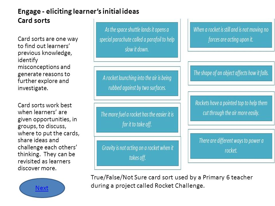 Engage - eliciting learners initial ideas Card sorts Card sorts are one way to find out learners previous knowledge, identify misconceptions and gener