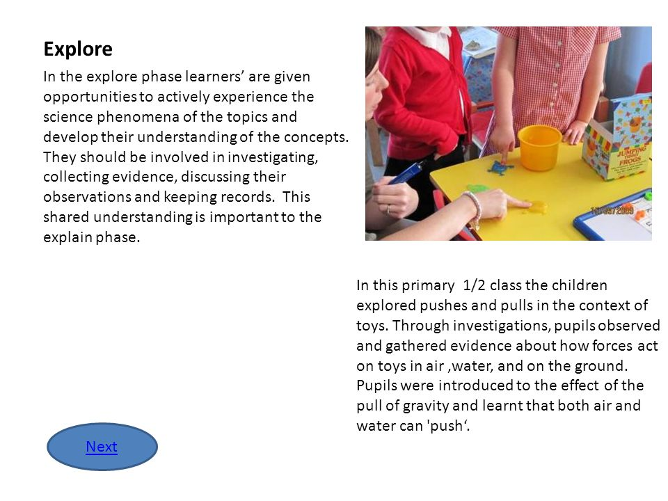 In the explore phase learners are given opportunities to actively experience the science phenomena of the topics and develop their understanding of th
