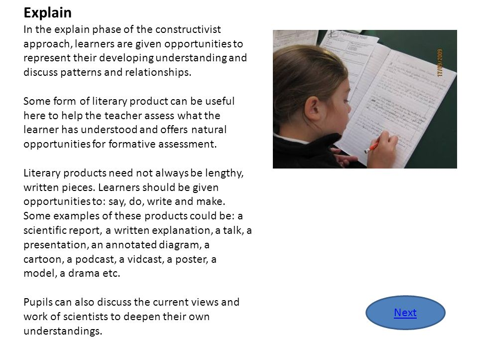 Explain In the explain phase of the constructivist approach, learners are given opportunities to represent their developing understanding and discuss