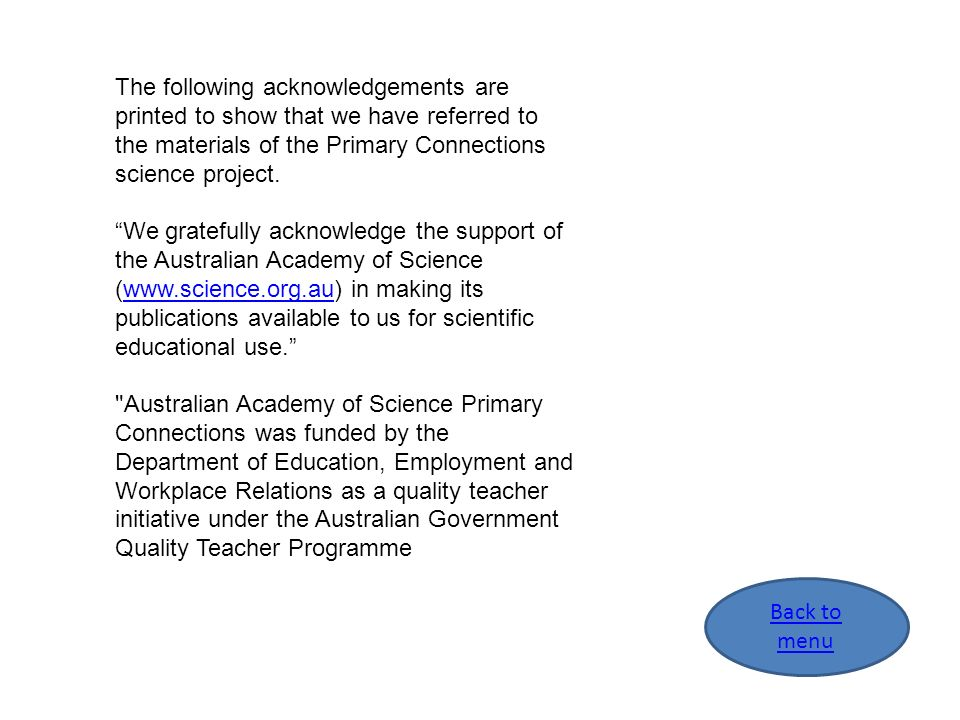 The following acknowledgements are printed to show that we have referred to the materials of the Primary Connections science project. We gratefully ac